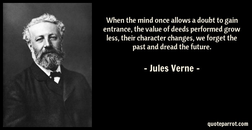 Jules Verne Quote: When the mind once allows a doubt to gain entrance, the value of deeds performed grow less, their character changes, we forget the past and dread the future.
