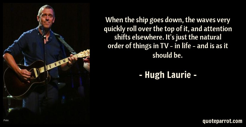 Hugh Laurie Quote: When the ship goes down, the waves very quickly roll over the top of it, and attention shifts elsewhere. It's just the natural order of things in TV - in life - and is as it should be.