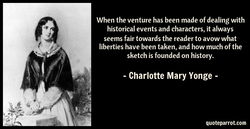 Charlotte Mary Yonge Quote: When the venture has been made of dealing with historical events and characters, it always seems fair towards the reader to avow what liberties have been taken, and how much of the sketch is founded on history.