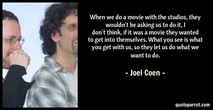 Joel Coen Quote: When we do a movie with the studios, they wouldn't be asking us to do it, I don't think, if it was a movie they wanted to get into themselves. What you see is what you get with us, so they let us do what we want to do.
