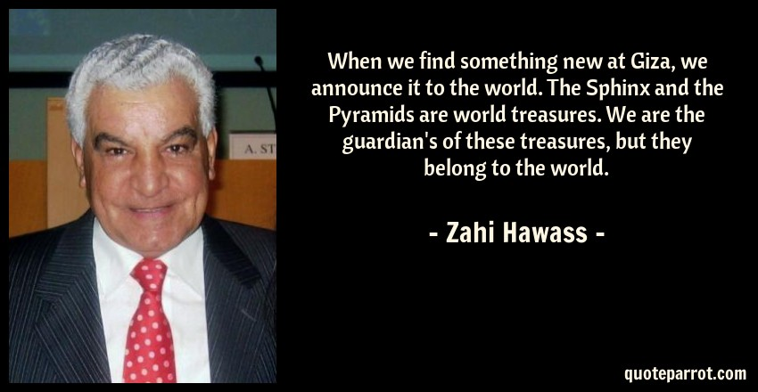 Zahi Hawass Quote: When we find something new at Giza, we announce it to the world. The Sphinx and the Pyramids are world treasures. We are the guardian's of these treasures, but they belong to the world.