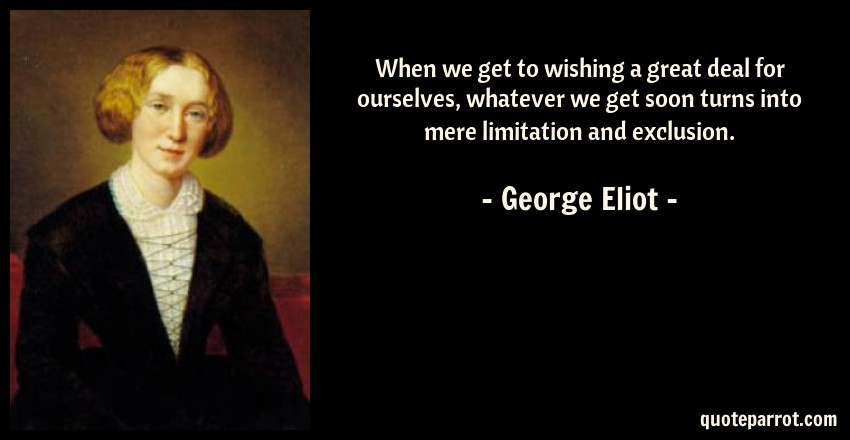George Eliot Quote: When we get to wishing a great deal for ourselves, whatever we get soon turns into mere limitation and exclusion.