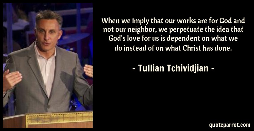 Tullian Tchividjian Quote: When we imply that our works are for God and not our neighbor, we perpetuate the idea that God's love for us is dependent on what we do instead of on what Christ has done.