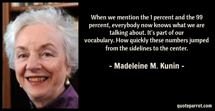 Madeleine M. Kunin Quote: When we mention the 1 percent and the 99 percent, everybody now knows what we are talking about. It's part of our vocabulary. How quickly these numbers jumped from the sidelines to the center.