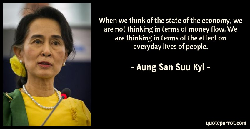 Aung San Suu Kyi Quote: When we think of the state of the economy, we are not thinking in terms of money flow. We are thinking in terms of the effect on everyday lives of people.