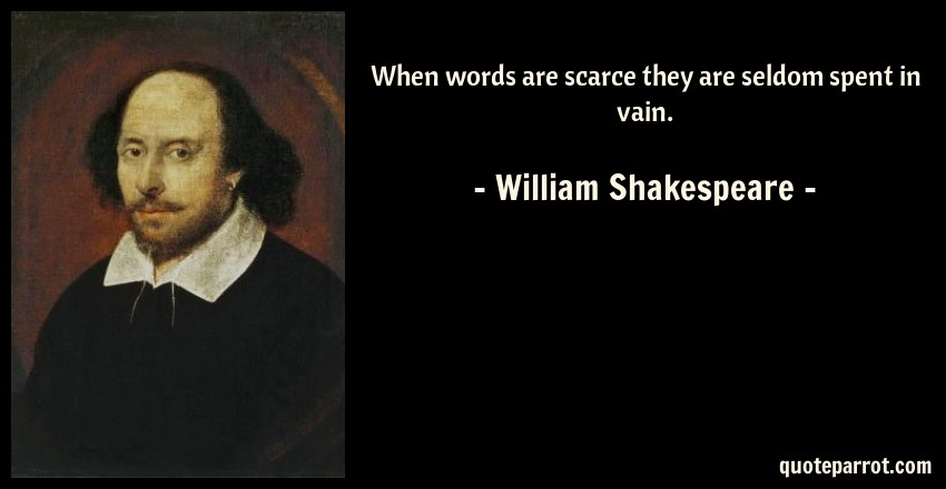William Shakespeare Quote: When words are scarce they are seldom spent in vain.