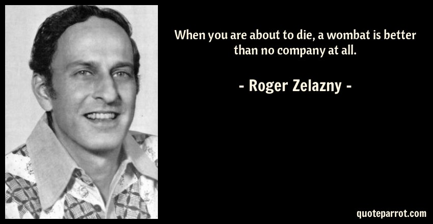 Roger Zelazny Quote: When you are about to die, a wombat is better than no company at all.