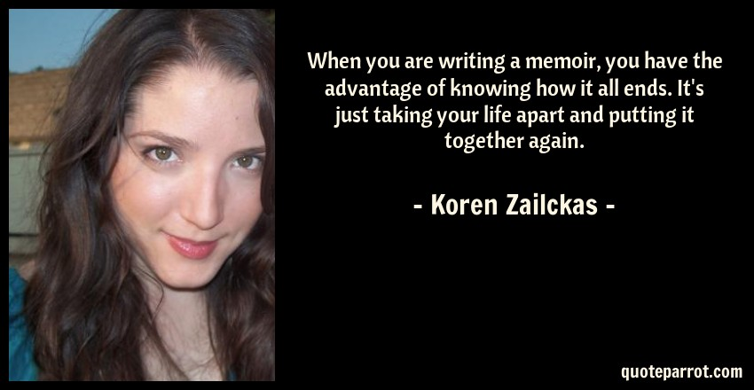 Koren Zailckas Quote: When you are writing a memoir, you have the advantage of knowing how it all ends. It's just taking your life apart and putting it together again.