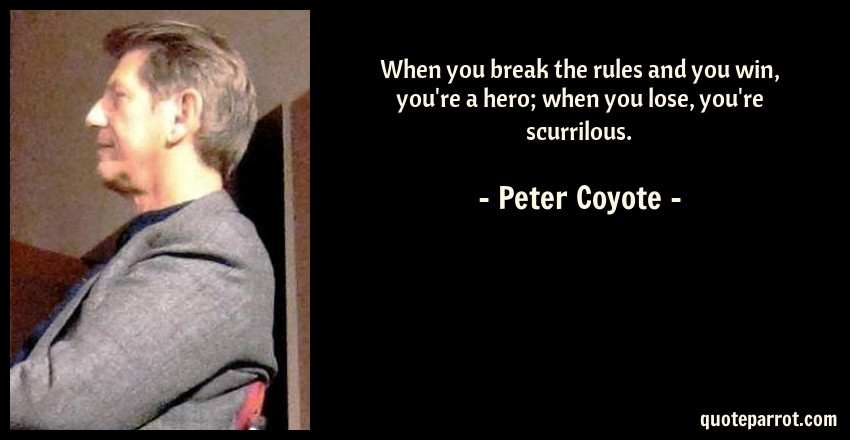Peter Coyote Quote: When you break the rules and you win, you're a hero; when you lose, you're scurrilous.