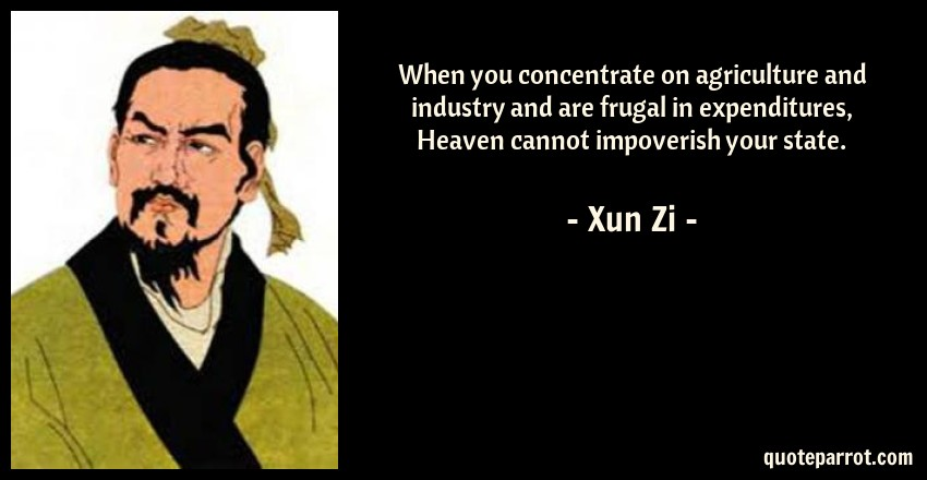Xun Zi Quote: When you concentrate on agriculture and industry and are frugal in expenditures, Heaven cannot impoverish your state.