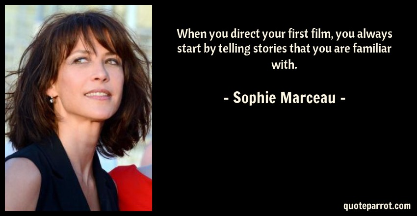 Sophie Marceau Quote: When you direct your first film, you always start by telling stories that you are familiar with.