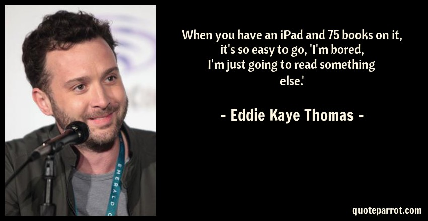Eddie Kaye Thomas Quote: When you have an iPad and 75 books on it, it's so easy to go, 'I'm bored, I'm just going to read something else.'