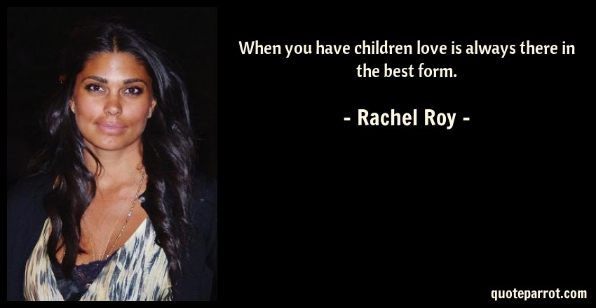 Rachel Roy Quote: When you have children love is always there in the best form.