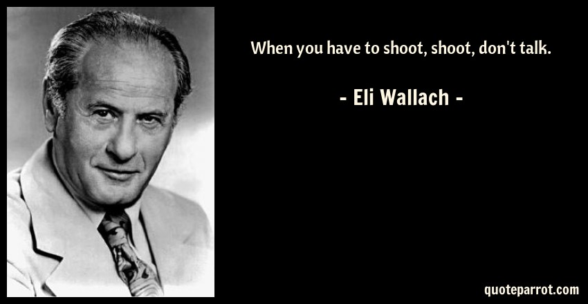 Eli Wallach Quote: When you have to shoot, shoot, don't talk.
