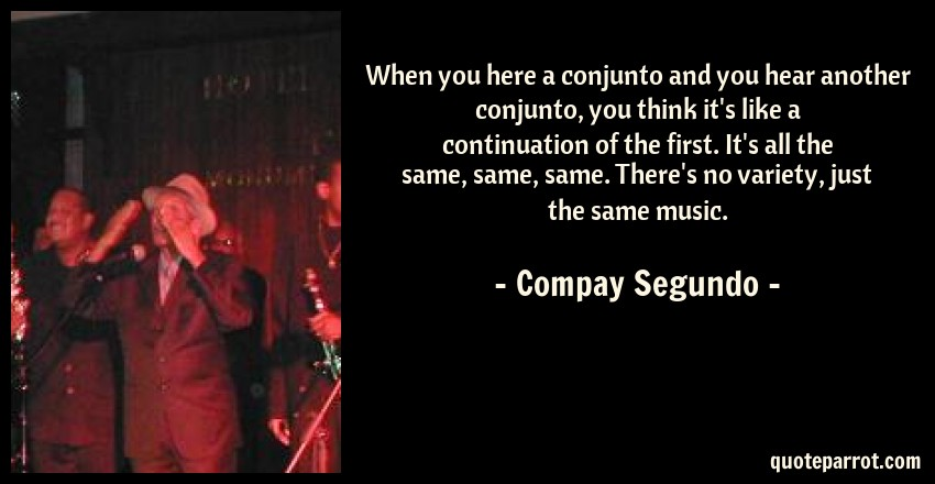 Compay Segundo Quote: When you here a conjunto and you hear another conjunto, you think it's like a continuation of the first. It's all the same, same, same. There's no variety, just the same music.