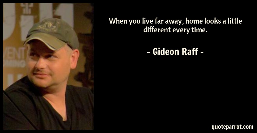 Gideon Raff Quote: When you live far away, home looks a little different every time.