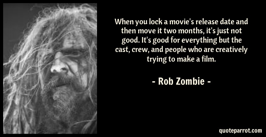 Rob Zombie Quote: When you lock a movie's release date and then move it two months, it's just not good. It's good for everything but the cast, crew, and people who are creatively trying to make a film.