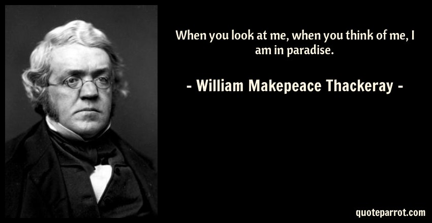 William Makepeace Thackeray Quote: When you look at me, when you think of me, I am in paradise.