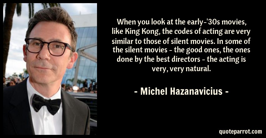 Michel Hazanavicius Quote: When you look at the early-'30s movies, like King Kong, the codes of acting are very similar to those of silent movies. In some of the silent movies - the good ones, the ones done by the best directors - the acting is very, very natural.