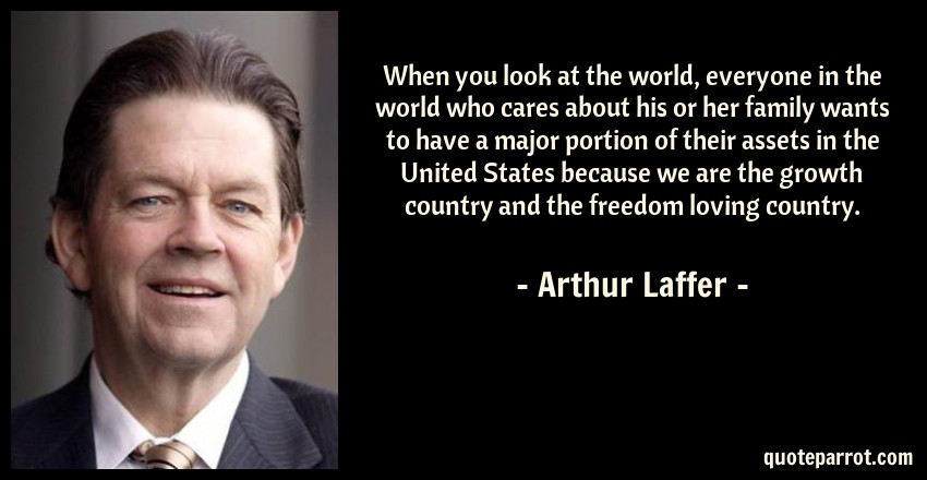 Arthur Laffer Quote: When you look at the world, everyone in the world who cares about his or her family wants to have a major portion of their assets in the United States because we are the growth country and the freedom loving country.