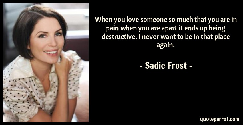 Sadie Frost Quote: When you love someone so much that you are in pain when you are apart it ends up being destructive. I never want to be in that place again.