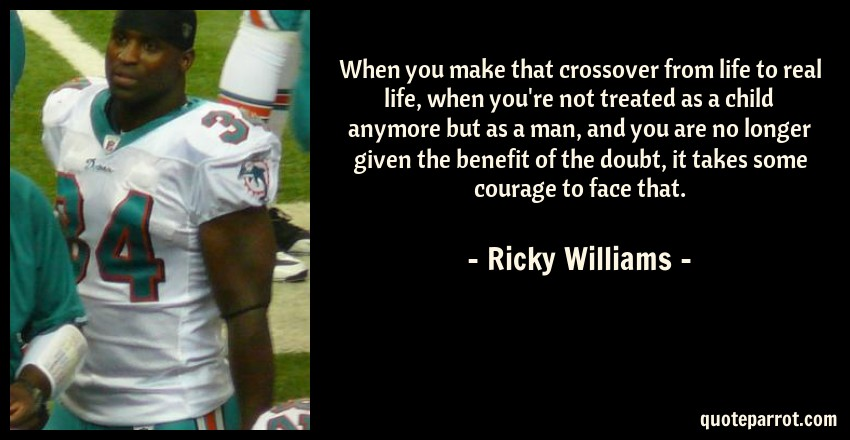 Ricky Williams Quote: When you make that crossover from life to real life, when you're not treated as a child anymore but as a man, and you are no longer given the benefit of the doubt, it takes some courage to face that.