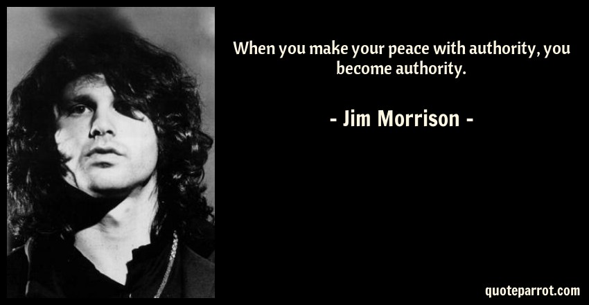Jim Morrison Quote: When you make your peace with authority, you become authority.