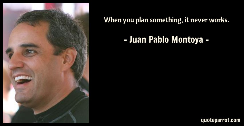 Juan Pablo Montoya Quote: When you plan something, it never works.