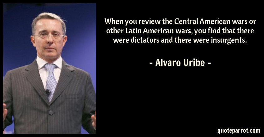 Alvaro Uribe Quote: When you review the Central American wars or other Latin American wars, you find that there were dictators and there were insurgents.