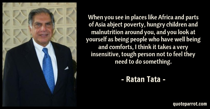 Ratan Tata Quote: When you see in places like Africa and parts of Asia abject poverty, hungry children and malnutrition around you, and you look at yourself as being people who have well being and comforts, I think it takes a very insensitive, tough person not to feel they need to do something.