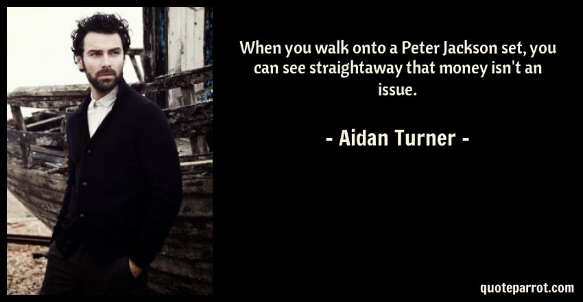 Aidan Turner Quote: When you walk onto a Peter Jackson set, you can see straightaway that money isn't an issue.