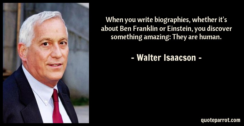 Walter Isaacson Quote: When you write biographies, whether it's about Ben Franklin or Einstein, you discover something amazing: They are human.