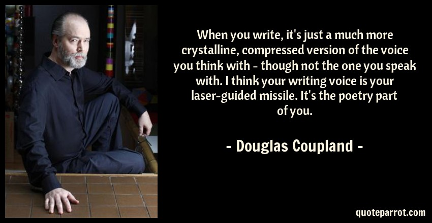 Douglas Coupland Quote: When you write, it's just a much more crystalline, compressed version of the voice you think with - though not the one you speak with. I think your writing voice is your laser-guided missile. It's the poetry part of you.