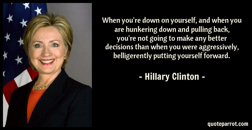 Hillary Clinton Quote: When you're down on yourself, and when you are hunkering down and pulling back, you're not going to make any better decisions than when you were aggressively, belligerently putting yourself forward.