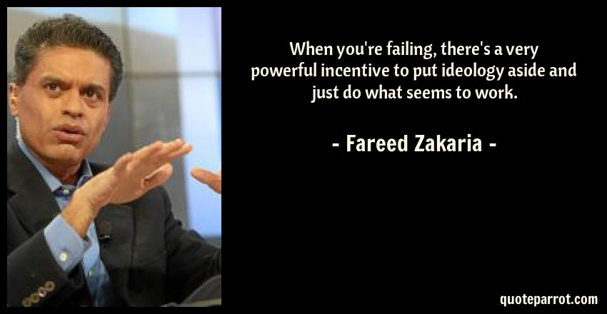 Fareed Zakaria Quote: When you're failing, there's a very powerful incentive to put ideology aside and just do what seems to work.