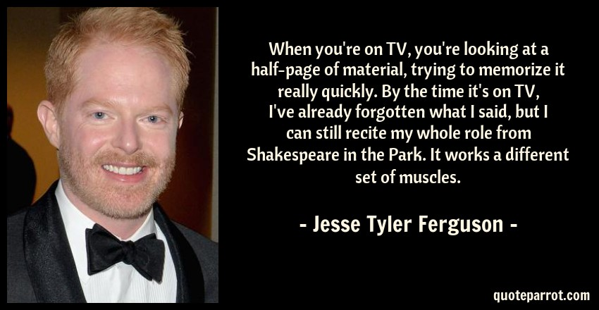 Jesse Tyler Ferguson Quote: When you're on TV, you're looking at a half-page of material, trying to memorize it really quickly. By the time it's on TV, I've already forgotten what I said, but I can still recite my whole role from Shakespeare in the Park. It works a different set of muscles.