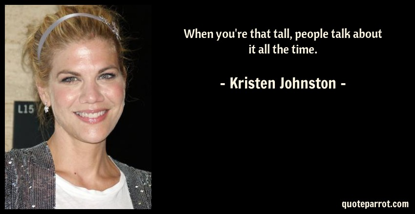 Kristen Johnston Quote: When you're that tall, people talk about it all the time.