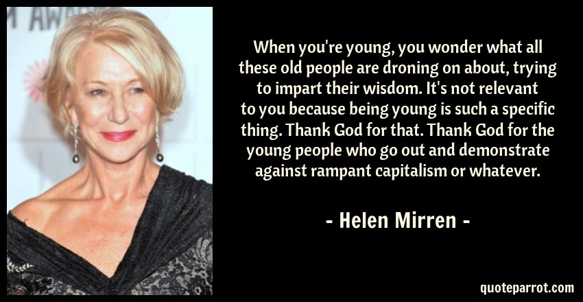 Helen Mirren Quote: When you're young, you wonder what all these old people are droning on about, trying to impart their wisdom. It's not relevant to you because being young is such a specific thing. Thank God for that. Thank God for the young people who go out and demonstrate against rampant capitalism or whatever.