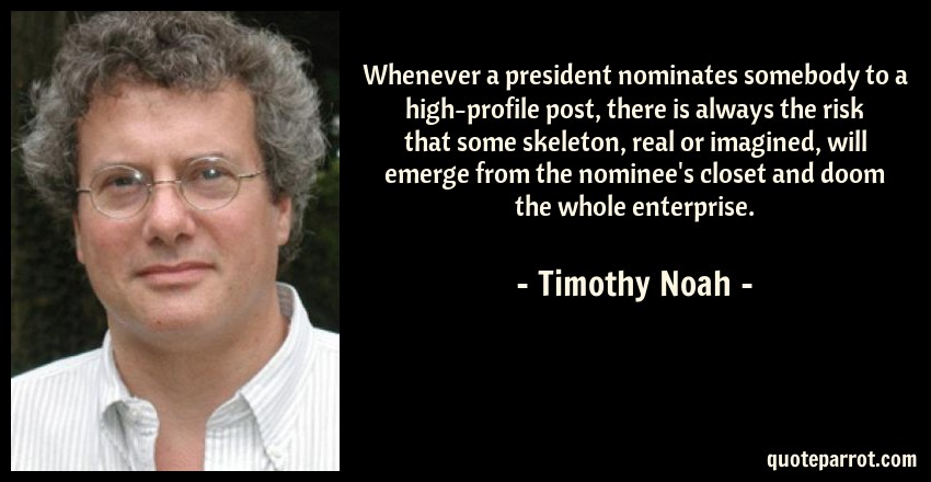 Timothy Noah Quote: Whenever a president nominates somebody to a high-profile post, there is always the risk that some skeleton, real or imagined, will emerge from the nominee's closet and doom the whole enterprise.