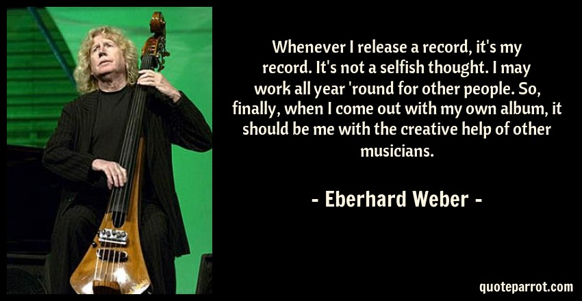 Eberhard Weber Quote: Whenever I release a record, it's my record. It's not a selfish thought. I may work all year 'round for other people. So, finally, when I come out with my own album, it should be me with the creative help of other musicians.