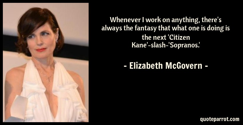 Elizabeth McGovern Quote: Whenever I work on anything, there's always the fantasy that what one is doing is the next 'Citizen Kane'-slash-'Sopranos.'
