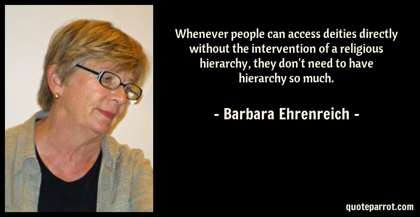 Barbara Ehrenreich Quote: Whenever people can access deities directly without the intervention of a religious hierarchy, they don't need to have hierarchy so much.