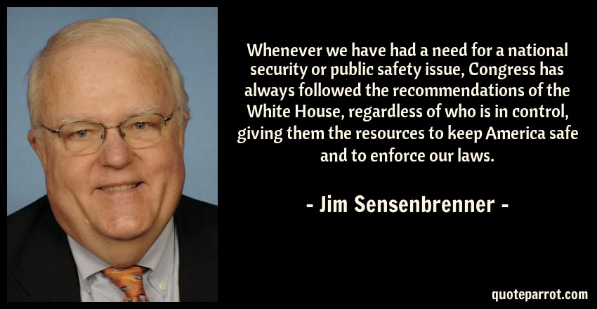 Jim Sensenbrenner Quote: Whenever we have had a need for a national security or public safety issue, Congress has always followed the recommendations of the White House, regardless of who is in control, giving them the resources to keep America safe and to enforce our laws.