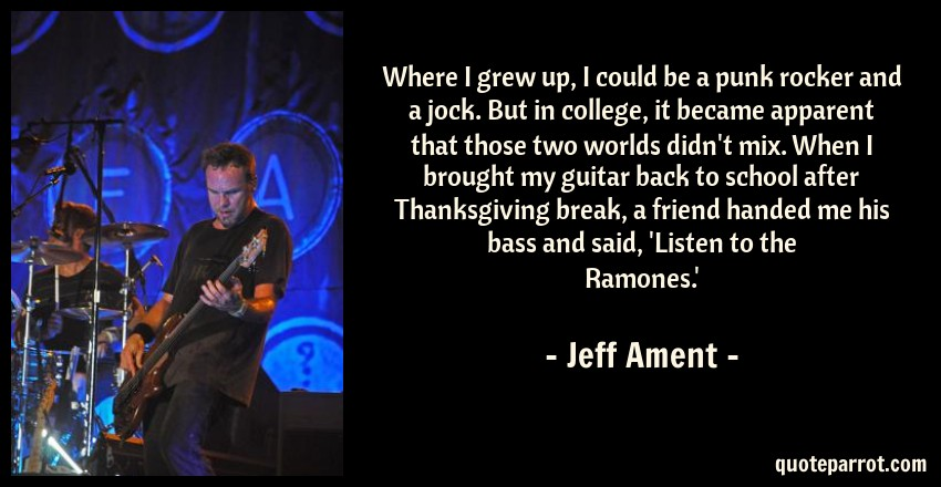 Jeff Ament Quote: Where I grew up, I could be a punk rocker and a jock. But in college, it became apparent that those two worlds didn't mix. When I brought my guitar back to school after Thanksgiving break, a friend handed me his bass and said, 'Listen to the Ramones.'