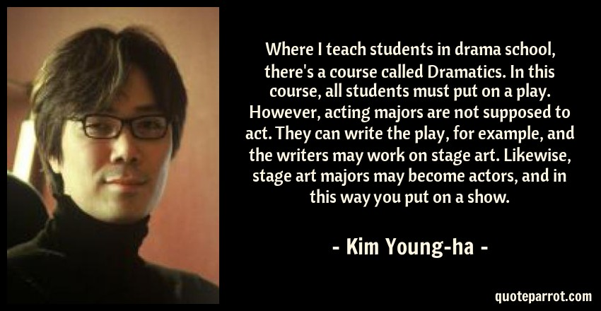 Kim Young-ha Quote: Where I teach students in drama school, there's a course called Dramatics. In this course, all students must put on a play. However, acting majors are not supposed to act. They can write the play, for example, and the writers may work on stage art. Likewise, stage art majors may become actors, and in this way you put on a show.