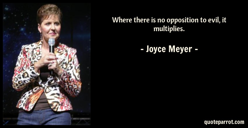 Joyce Meyer Quote: Where there is no opposition to evil, it multiplies.