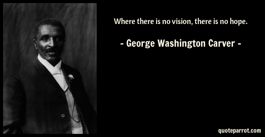 Where There Is No Vision There Is No Hope By George Washington