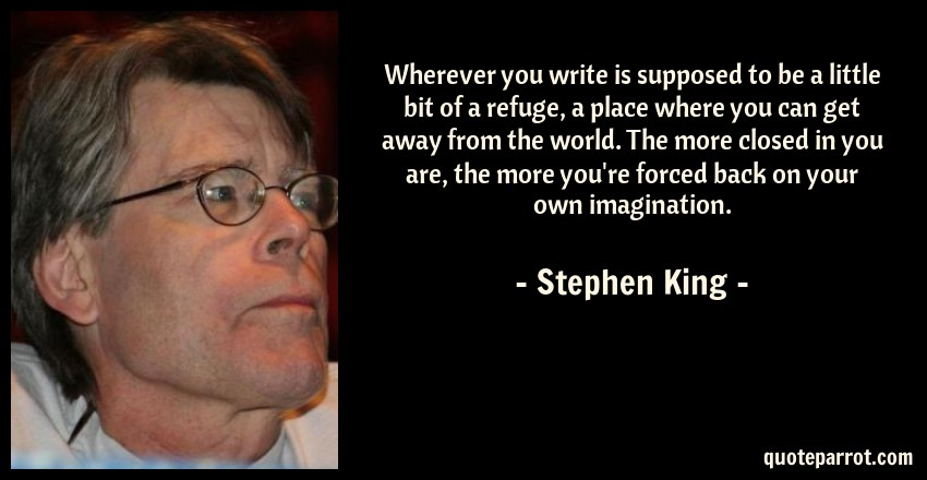 Stephen King Quote: Wherever you write is supposed to be a little bit of a refuge, a place where you can get away from the world. The more closed in you are, the more you're forced back on your own imagination.