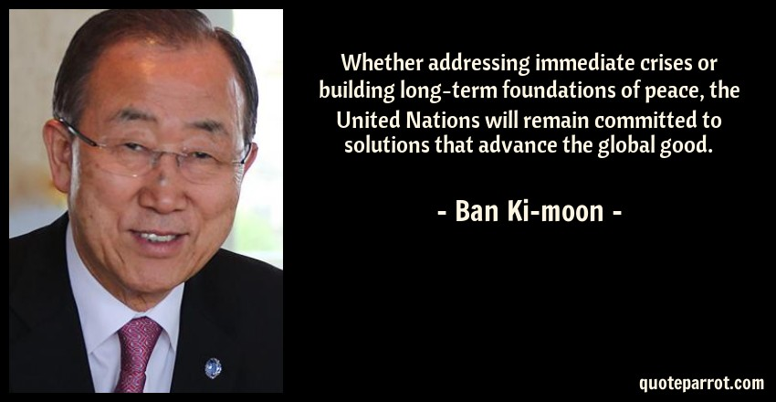 Ban Ki-moon Quote: Whether addressing immediate crises or building long-term foundations of peace, the United Nations will remain committed to solutions that advance the global good.