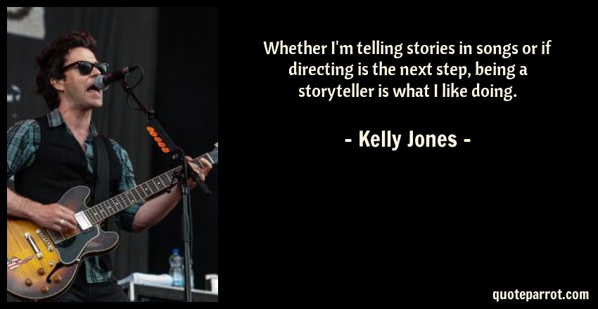 Kelly Jones Quote: Whether I'm telling stories in songs or if directing is the next step, being a storyteller is what I like doing.